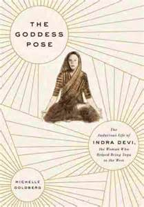 Image for The Goddess Pose: The Audacious Life of Indra Devi, the Woman Who Helped Bring Yoga to the West