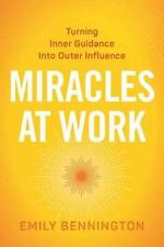 Image for Miracles at Work: Turning Inner Guidance into Outer Influence